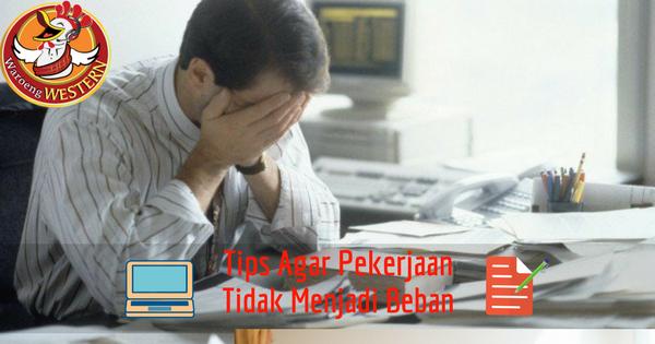 Tips Agar Pekerjaan Tidak Menjadi Beban
